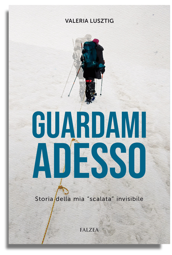 Valeria LUSZTIG - GUARDAMI ADESSO. STORIA DELLA MIA SCALATA INVISIBILE